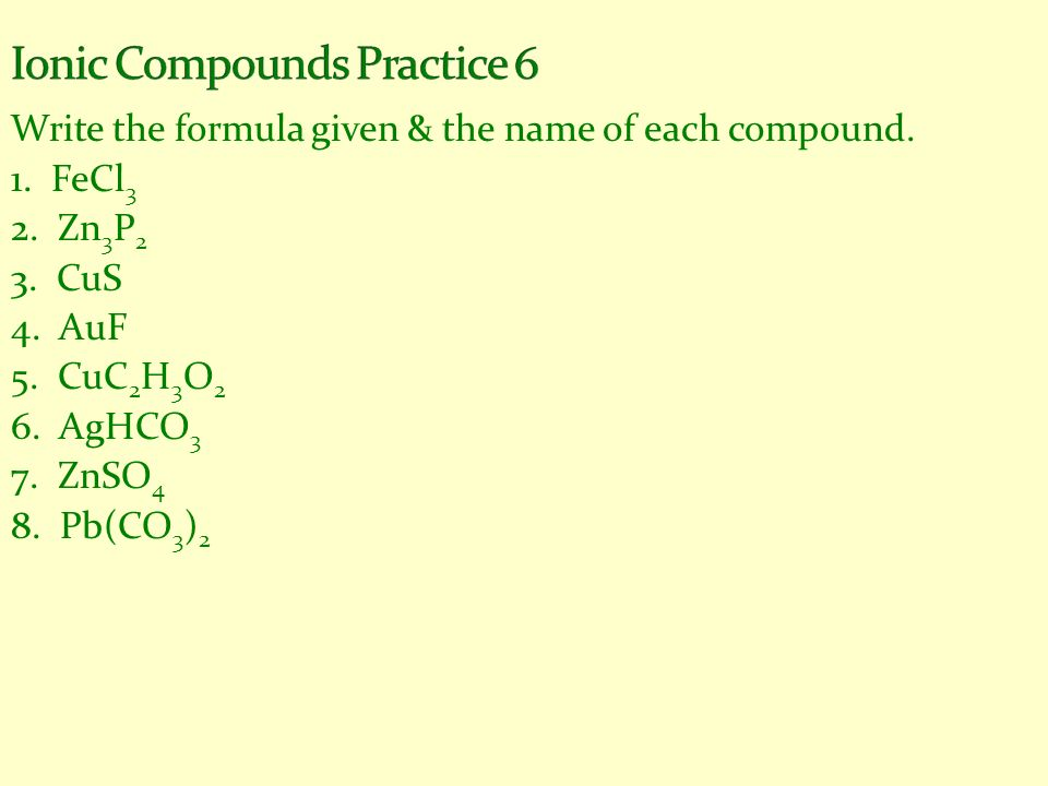 Write the formula given & the name of each compound. 1. FeCl 3 2. Zn 3 P 2 3. CuS 4. AuF 5. CuC 2 H 3 O 2 6. AgHCO 3 7. ZnSO 4 8. Pb(CO 3 ) 2