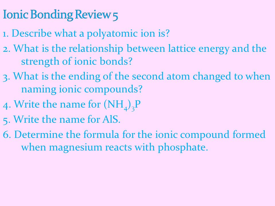 1. Describe what a polyatomic ion is? 2. What is the relationship between lattice energy and the strength of ionic bonds? 3. What is the ending of the