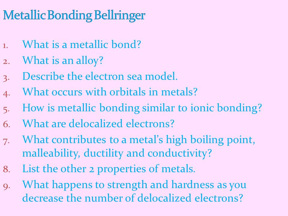 1. What is a metallic bond? 2. What is an alloy? 3. Describe the electron sea model. 4. What occurs with orbitals in metals? 5. How is metallic bondin