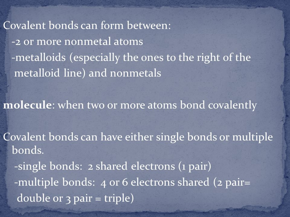 Covalent bonds can form between: -2 or more nonmetal atoms -metalloids (especially the ones to the right of the metalloid line) and nonmetals molecule
