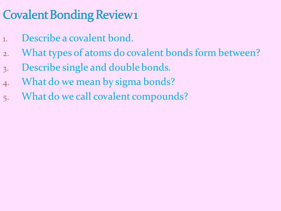 1. Describe a covalent bond. 2. What types of atoms do covalent bonds form between? 3. Describe single and double bonds. 4. What do we mean by sigma b