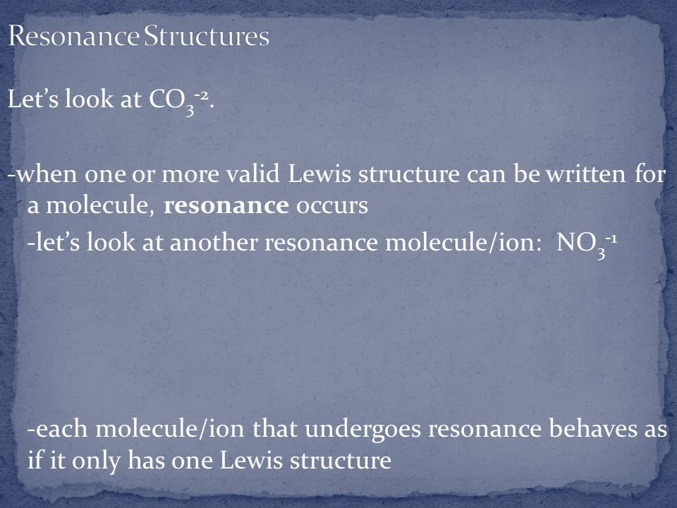 Lets look at CO 3 -2. -when one or more valid Lewis structure can be written for a molecule, resonance occurs -lets look at another resonance molecule