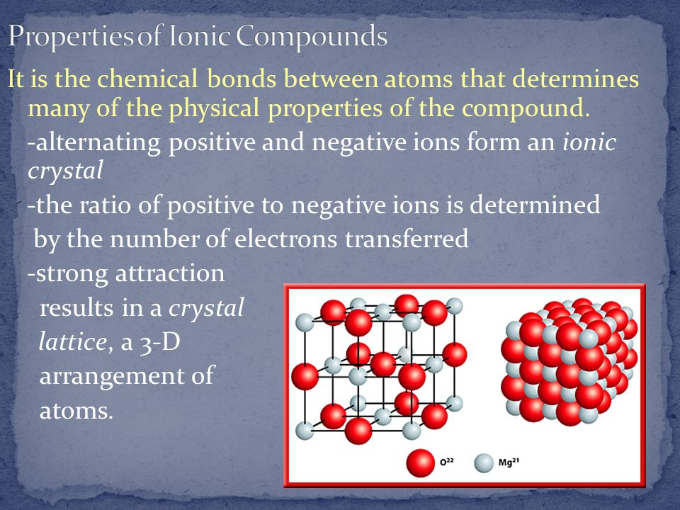 It is the chemical bonds between atoms that determines many of the physical properties of the compound. -alternating positive and negative ions form a