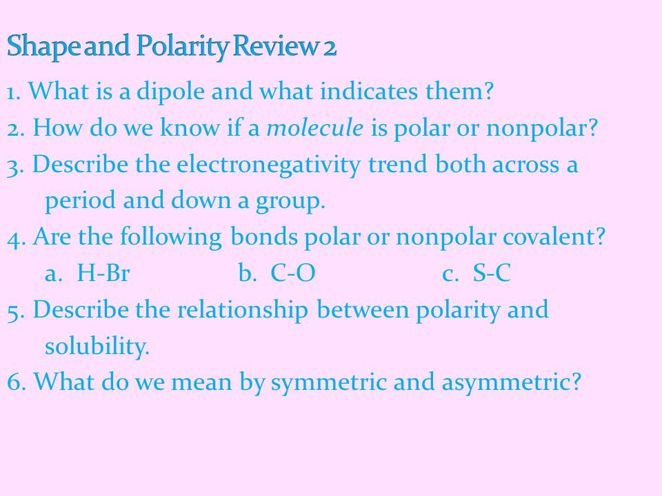 1. What is a dipole and what indicates them? 2. How do we know if a molecule is polar or nonpolar? 3. Describe the electronegativity trend both across