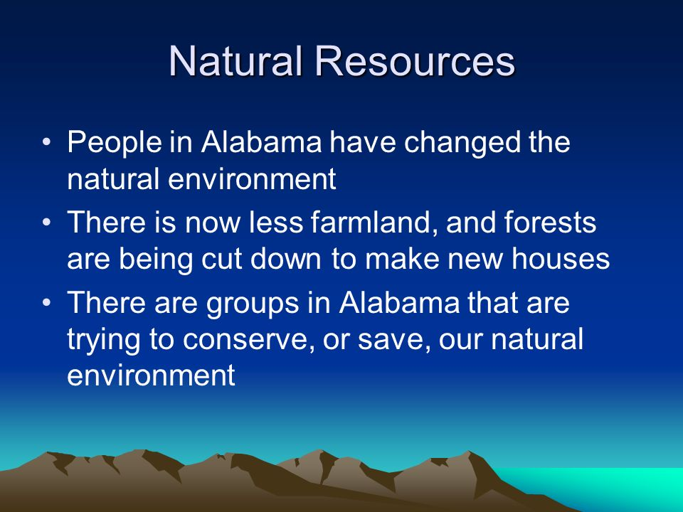 Natural Resources People in Alabama have changed the natural environment There is now less farmland, and forests are being cut down to make new houses