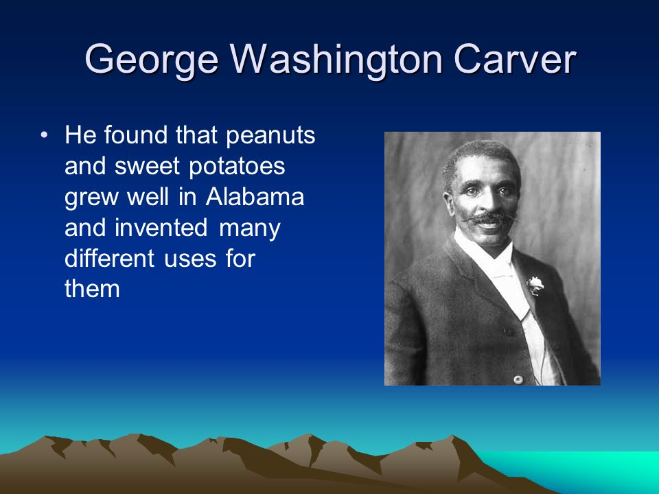 George Washington Carver He found that peanuts and sweet potatoes grew well in Alabama and invented many different uses for them
