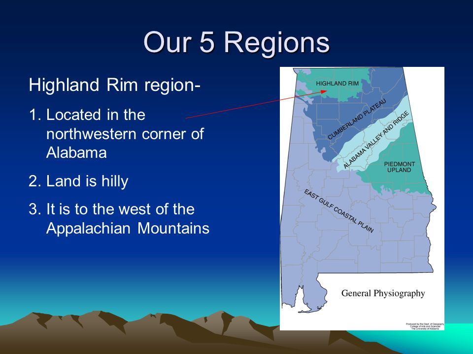 Our 5 Regions Highland Rim region- 1.Located in the northwestern corner of Alabama 2.Land is hilly 3.It is to the west of the Appalachian Mountains