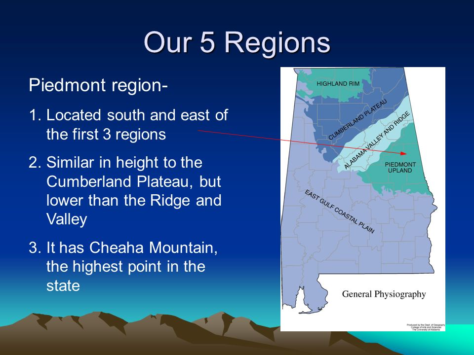 Our 5 Regions Piedmont region- 1.Located south and east of the first 3 regions 2.Similar in height to the Cumberland Plateau, but lower than the Ridge