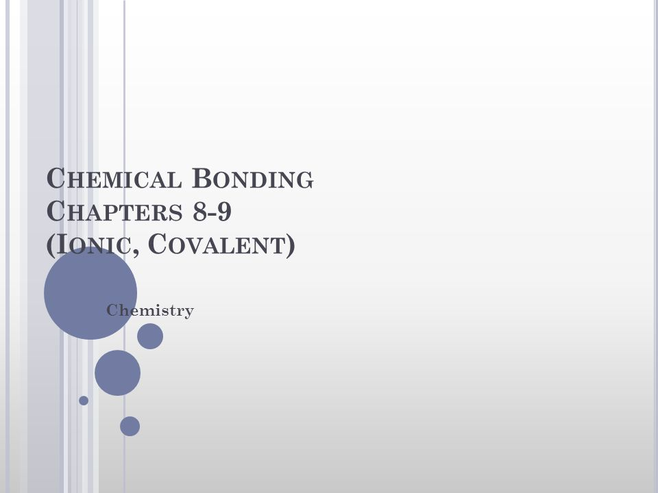 C HEMICAL B ONDING C HAPTERS 8-9 (I ONIC, C OVALENT ) Chemistry