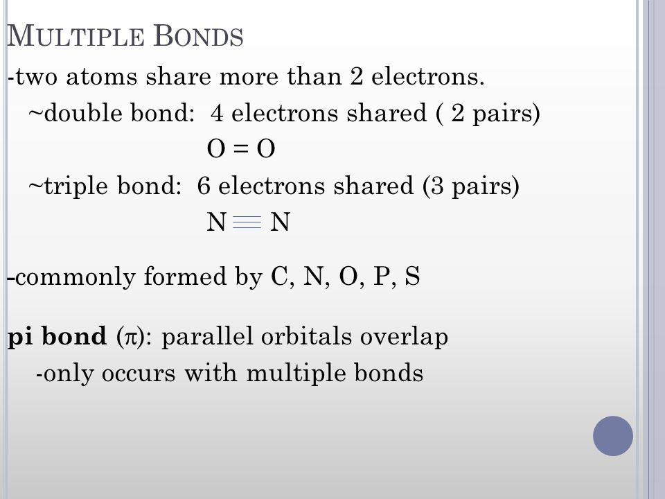M ULTIPLE B ONDS -two atoms share more than 2 electrons. ~double bond: 4 electrons shared ( 2 pairs) O = O ~triple bond: 6 electrons shared (3 pairs)