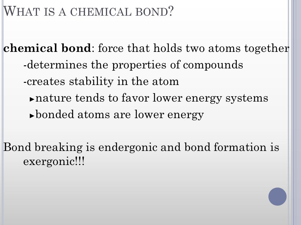 W HAT IS A CHEMICAL BOND ? chemical bond : force that holds two atoms together -determines the properties of compounds -creates stability in the atom