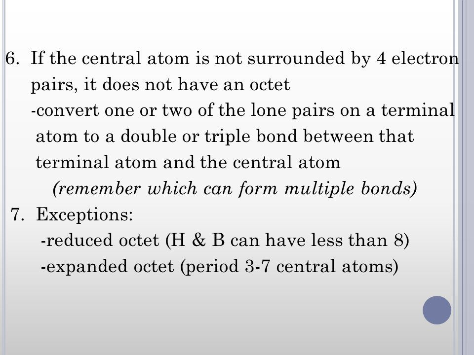 6. If the central atom is not surrounded by 4 electron pairs, it does not have an octet -convert one or two of the lone pairs on a terminal atom to a
