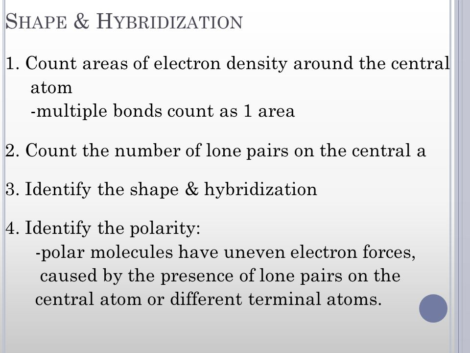 S HAPE & H YBRIDIZATION 1. Count areas of electron density around the central atom -multiple bonds count as 1 area 2. Count the number of lone pairs o