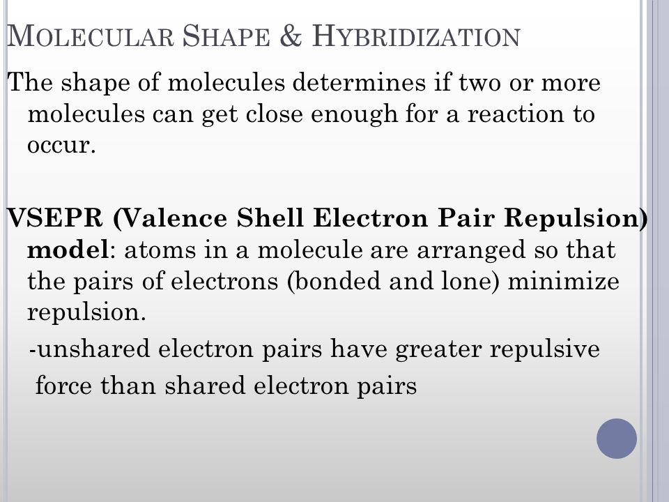 M OLECULAR S HAPE & H YBRIDIZATION The shape of molecules determines if two or more molecules can get close enough for a reaction to occur. VSEPR (Val