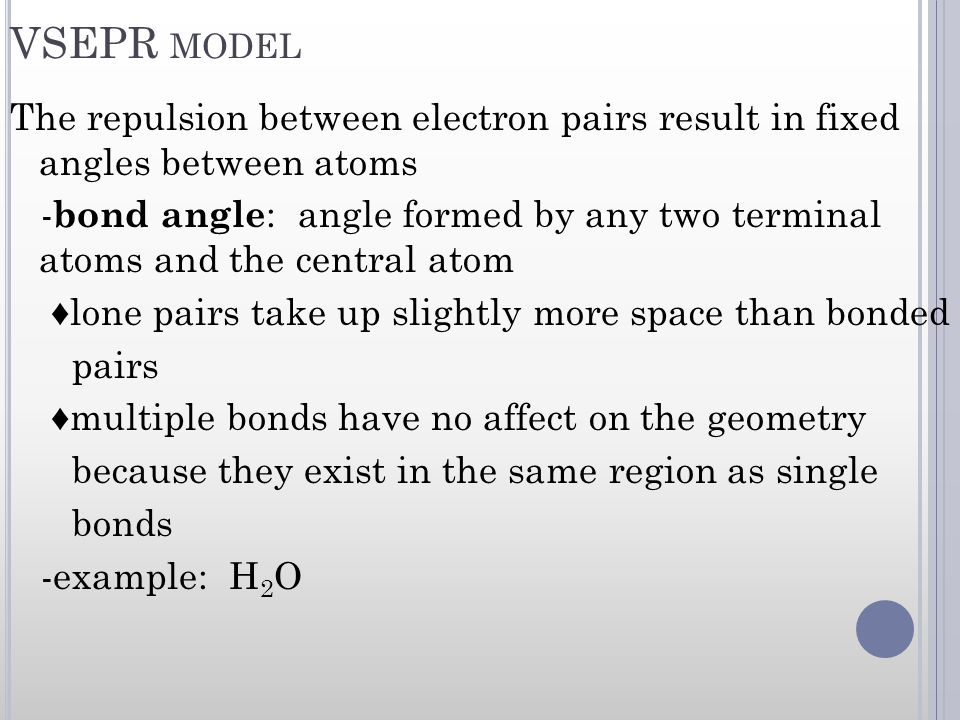 VSEPR MODEL The repulsion between electron pairs result in fixed angles between atoms - bond angle : angle formed by any two terminal atoms and the ce