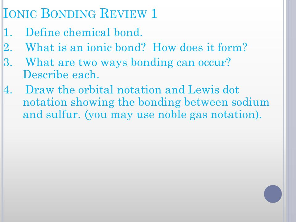 I ONIC B ONDING R EVIEW 1 1. Define chemical bond. 2. What is an ionic bond? How does it form? 3. What are two ways bonding can occur? Describe each.