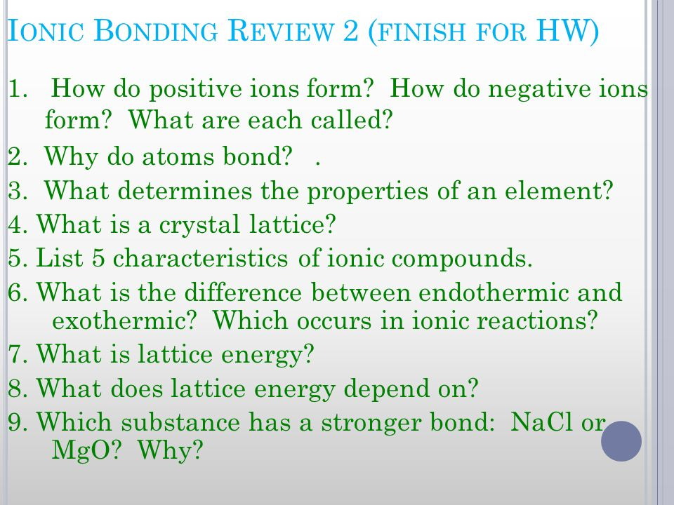 I ONIC B ONDING R EVIEW 2 ( FINISH FOR HW) 1. How do positive ions form? How do negative ions form? What are each called? 2. Why do atoms bond?. 3. Wh