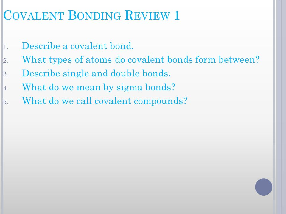 C OVALENT B ONDING R EVIEW 1 1. Describe a covalent bond. 2. What types of atoms do covalent bonds form between? 3. Describe single and double bonds.