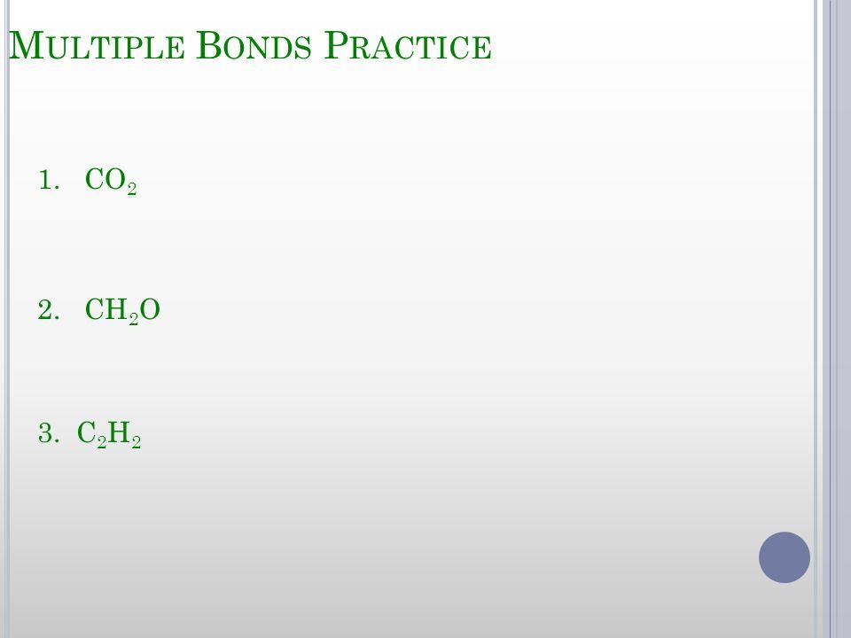 M ULTIPLE B ONDS P RACTICE 1. CO 2 2. CH 2 O 3. C 2 H 2