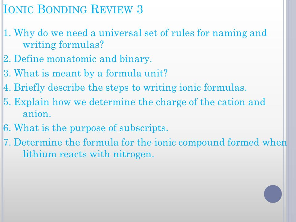 I ONIC B ONDING R EVIEW 3 1. Why do we need a universal set of rules for naming and writing formulas? 2. Define monatomic and binary. 3. What is meant