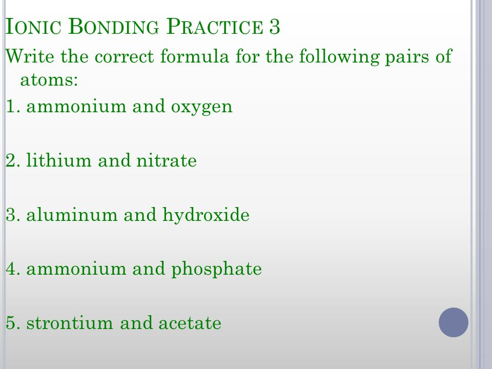 I ONIC B ONDING P RACTICE 3 Write the correct formula for the following pairs of atoms: 1. ammonium and oxygen 2. lithium and nitrate 3. aluminum and