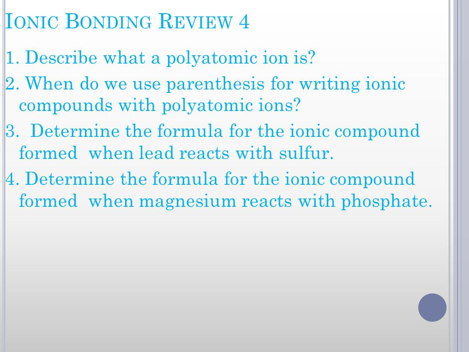 I ONIC B ONDING R EVIEW 4 1. Describe what a polyatomic ion is? 2. When do we use parenthesis for writing ionic compounds with polyatomic ions? 3. Det