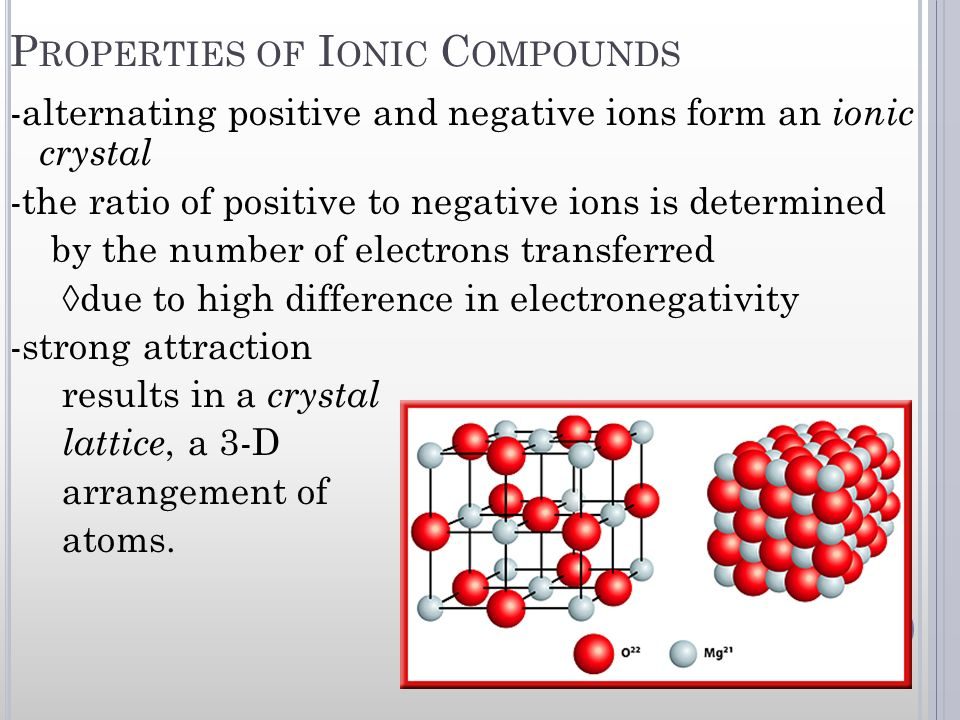 P ROPERTIES OF I ONIC C OMPOUNDS -alternating positive and negative ions form an ionic crystal -the ratio of positive to negative ions is determined b