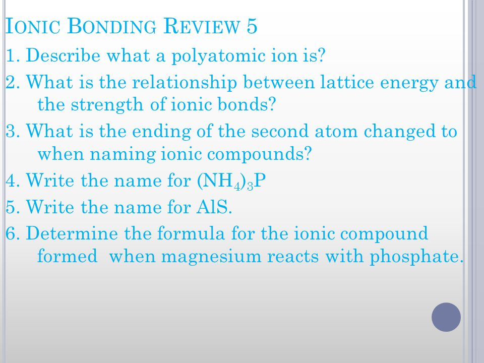 I ONIC B ONDING R EVIEW 5 1. Describe what a polyatomic ion is? 2. What is the relationship between lattice energy and the strength of ionic bonds? 3.