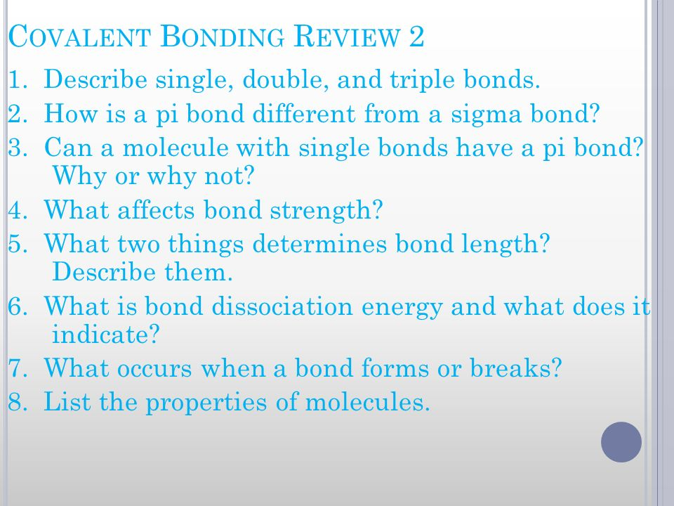 C OVALENT B ONDING R EVIEW 2 1. Describe single, double, and triple bonds. 2. How is a pi bond different from a sigma bond? 3. Can a molecule with sin