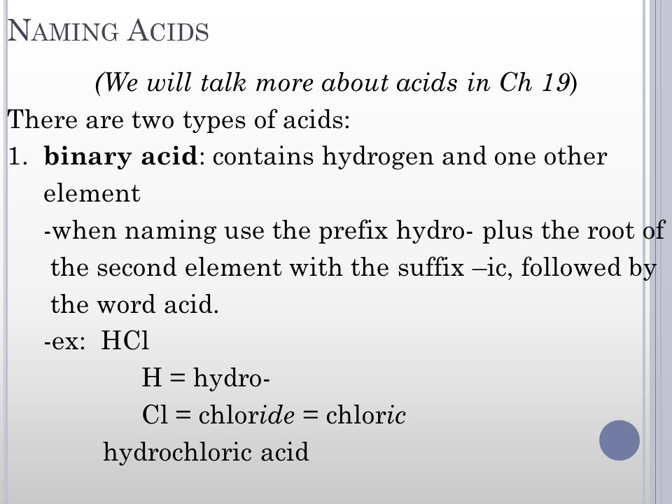 N AMING A CIDS (We will talk more about acids in Ch 19 ) There are two types of acids: 1. binary acid : contains hydrogen and one other element -when