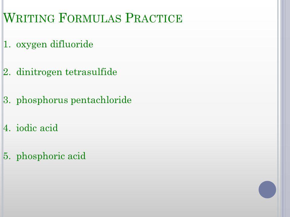 W RITING F ORMULAS P RACTICE 1. oxygen difluoride 2. dinitrogen tetrasulfide 3. phosphorus pentachloride 4. iodic acid 5. phosphoric acid