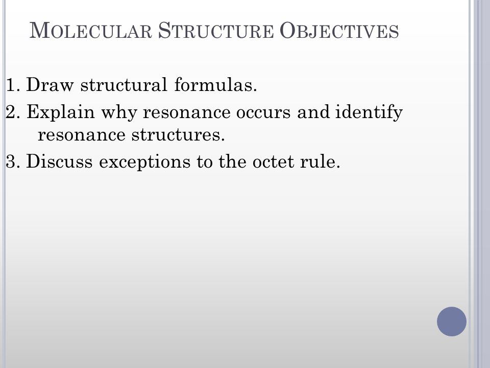 M OLECULAR S TRUCTURE O BJECTIVES 1. Draw structural formulas. 2. Explain why resonance occurs and identify resonance structures. 3. Discuss exception