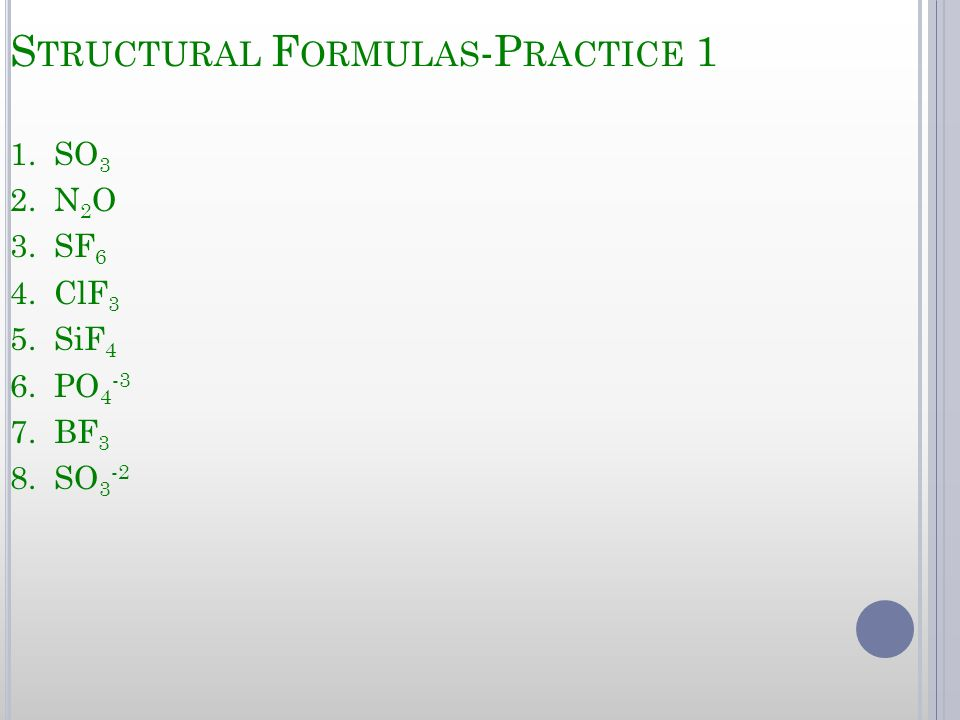 S TRUCTURAL F ORMULAS -P RACTICE 1 1. SO 3 2. N 2 O 3. SF 6 4. ClF 3 5. SiF 4 6. PO 4 -3 7. BF 3 8. SO 3 -2