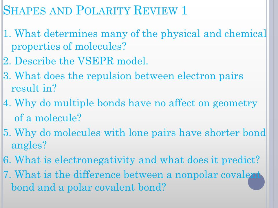 S HAPES AND P OLARITY R EVIEW 1 1. What determines many of the physical and chemical properties of molecules? 2. Describe the VSEPR model. 3. What doe