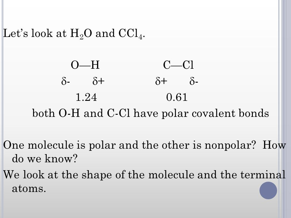 Lets look at H 2 O and CCl 4. OH CCl - + + - 1.24 0.61 both O-H and C-Cl have polar covalent bonds One molecule is polar and the other is nonpolar? Ho