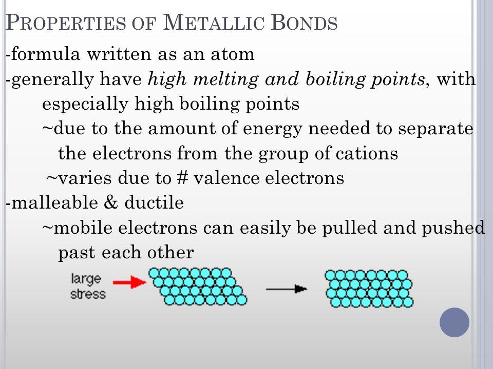 P ROPERTIES OF M ETALLIC B ONDS -formula written as an atom -generally have high melting and boiling points, with especially high boiling points ~due