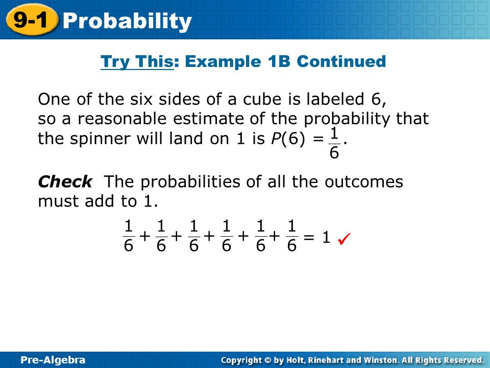 Pre-Algebra 9-1 Probability Try This: Example 1B Continued One of the six sides of a cube is labeled 6, so a reasonable estimate of the probability th