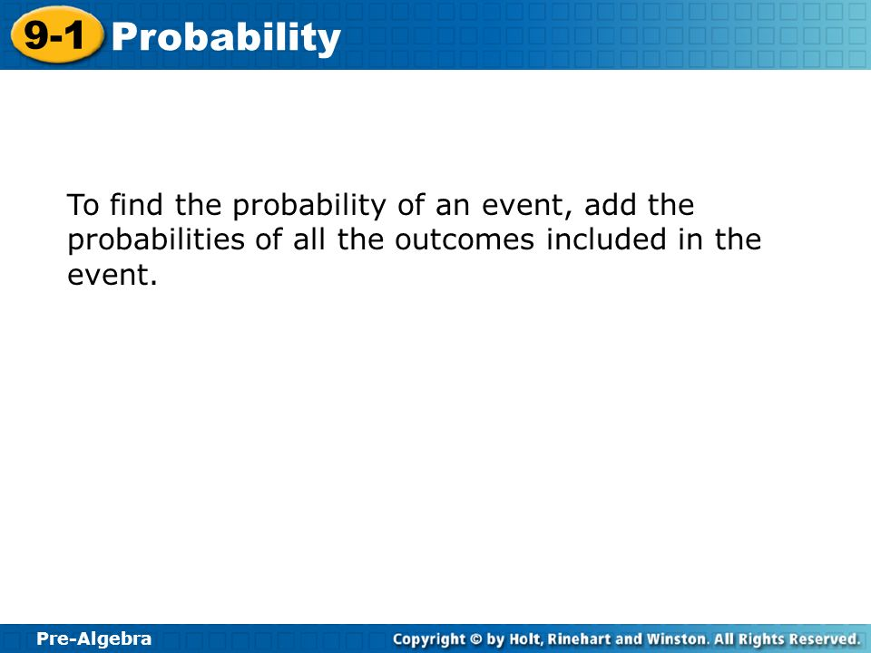 Pre-Algebra 9-1 Probability To find the probability of an event, add the probabilities of all the outcomes included in the event.