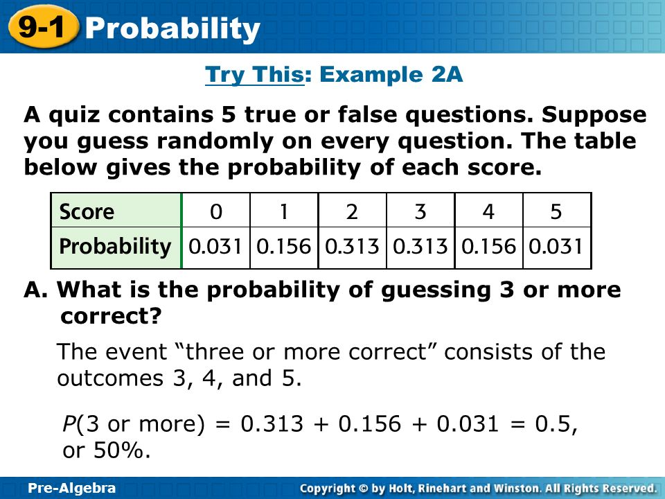 Pre-Algebra 9-1 Probability A quiz contains 5 true or false questions. Suppose you guess randomly on every question. The table below gives the probabi