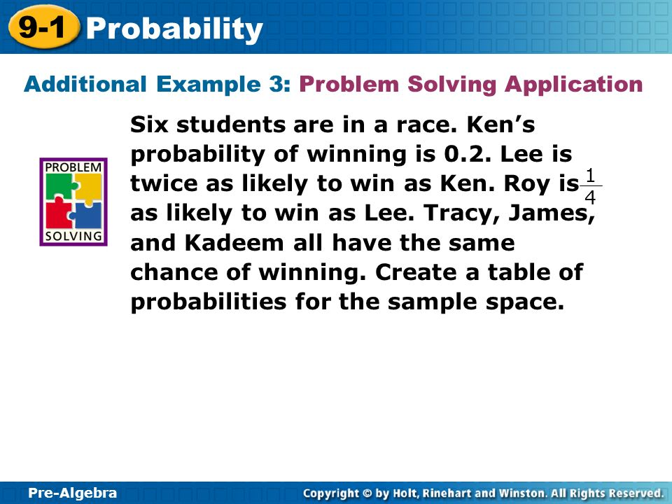 Pre-Algebra 9-1 Probability Additional Example 3: Problem Solving Application Six students are in a race. Kens probability of winning is 0.2. Lee is t