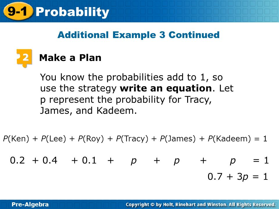 Pre-Algebra 9-1 Probability Additional Example 3 Continued 2 Make a Plan You know the probabilities add to 1, so use the strategy write an equation. L