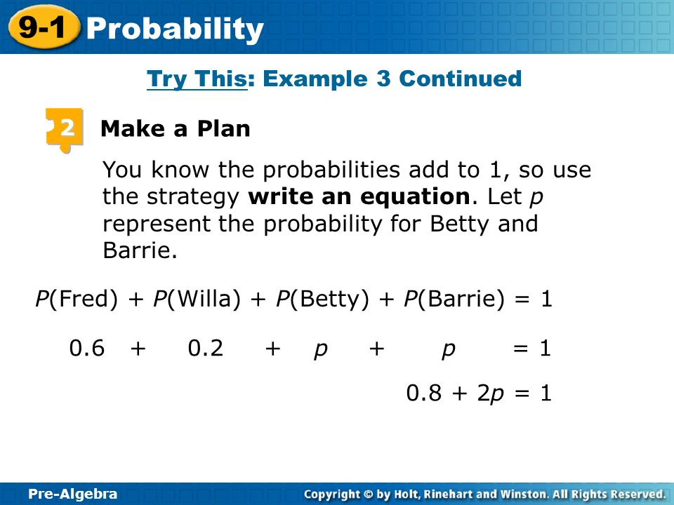 Pre-Algebra 9-1 Probability Try This: Example 3 Continued 2 Make a Plan You know the probabilities add to 1, so use the strategy write an equation. Le