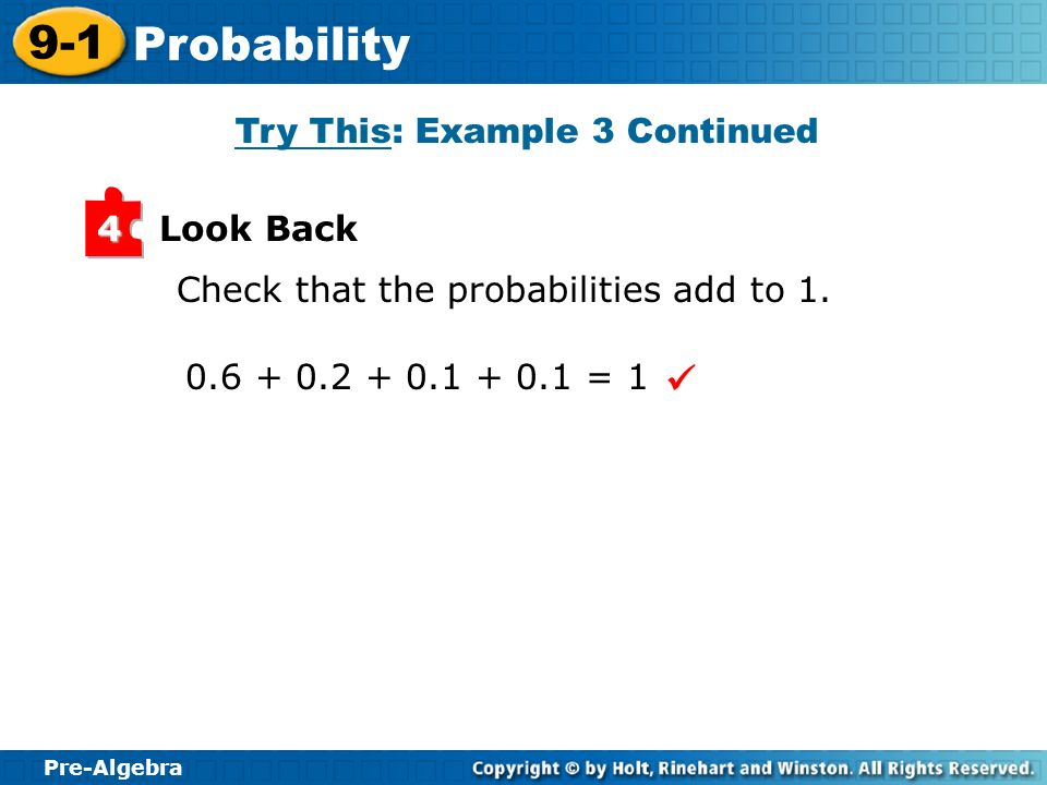 Pre-Algebra 9-1 Probability Look Back4 Check that the probabilities add to 1. 0.6 + 0.2 + 0.1 + 0.1 = 1 Try This: Example 3 Continued