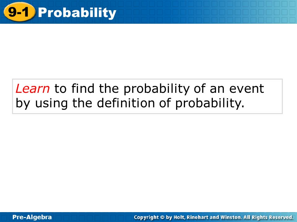 Pre-Algebra 9-1 Probability Learn to find the probability of an event by using the definition of probability.