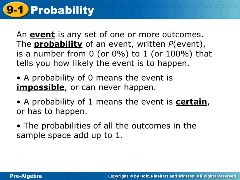 Pre-Algebra 9-1 Probability An event is any set of one or more outcomes. The probability of an event, written P(event), is a number from 0 (or 0%) to
