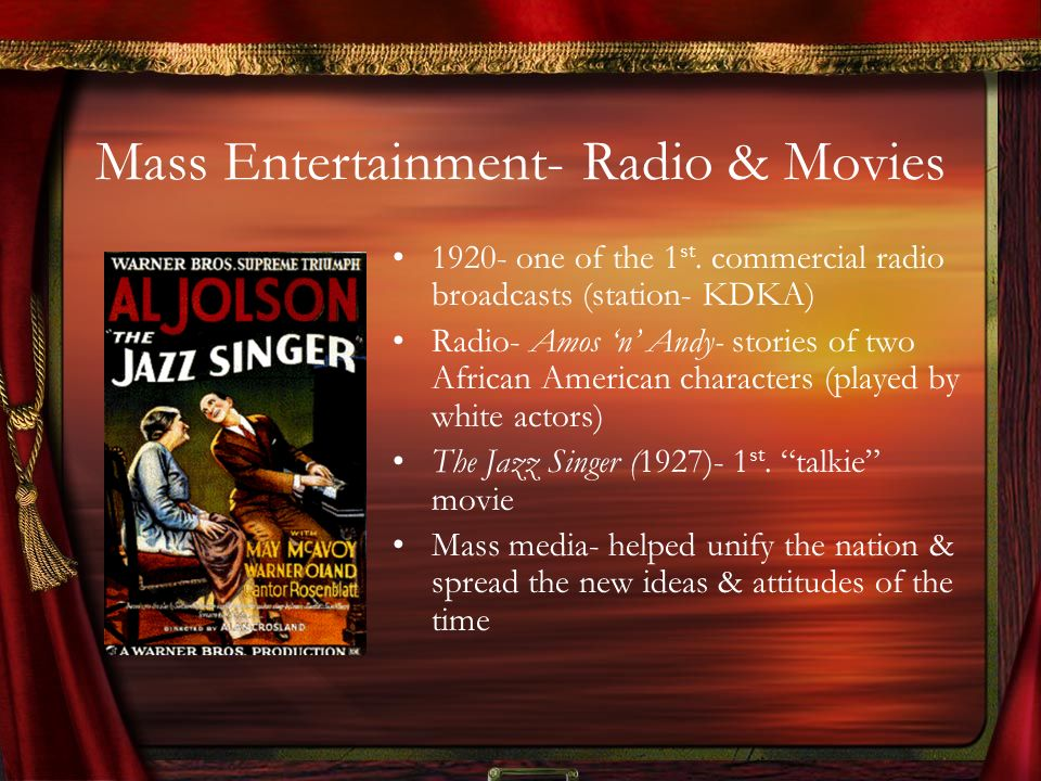 Mass Entertainment- Radio & Movies 1920- one of the 1 st. commercial radio broadcasts (station- KDKA) Radio- Amos n Andy- stories of two African Ameri
