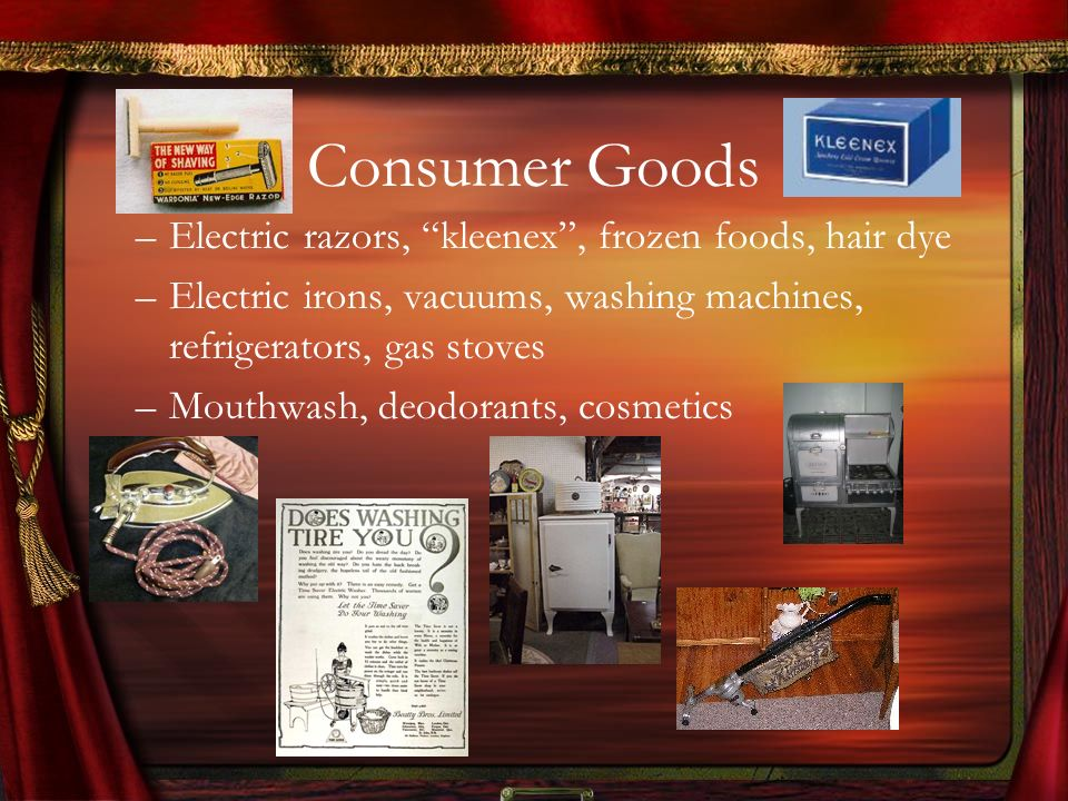 Consumer Goods –Electric razors, kleenex, frozen foods, hair dye –Electric irons, vacuums, washing machines, refrigerators, gas stoves –Mouthwash, deo