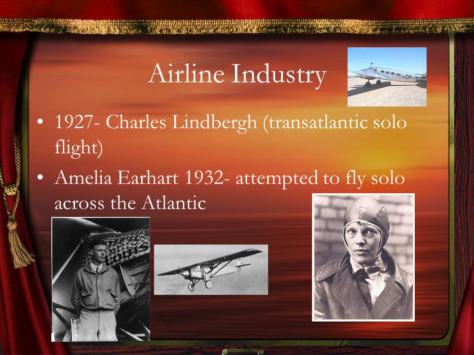 Airline Industry 1927- Charles Lindbergh (transatlantic solo flight) Amelia Earhart 1932- attempted to fly solo across the Atlantic