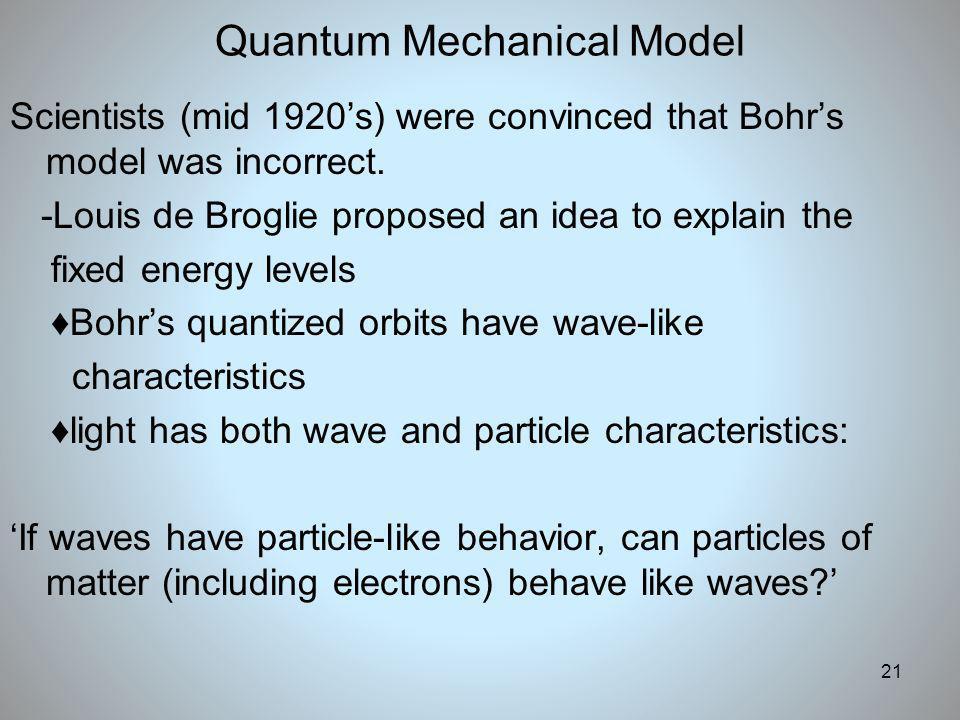 21 Quantum Mechanical Model Scientists (mid 1920s) were convinced that Bohrs model was incorrect. -Louis de Broglie proposed an idea to explain the fi