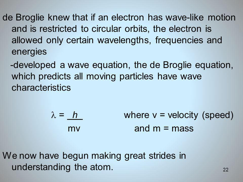 22 de Broglie knew that if an electron has wave-like motion and is restricted to circular orbits, the electron is allowed only certain wavelengths, fr